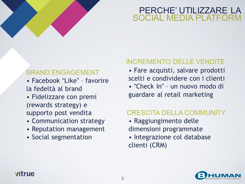 3 PERCHE UTILIZZARE LA SOCIAL MEDIA PLATFORM CRESCITA DELLA COMMUNITY Raggiungimento delle dimensioni programmate Integrazione col database clienti (CRM) INCREMENTO DELLE VENDITE Fare acquisti, salvare prodotti scelti e condividere con i clienti Check In – un nuovo modo di guardare al retail marketing BRAND ENGAGEMENT Facebook Like – favorire la fedeltà al brand Fidelizzare con premi (rewards strategy) e supporto post vendita Communication strategy Reputation management Social segmentation