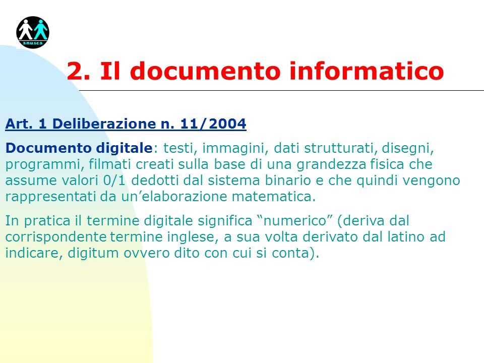 2. Il documento informatico Art. 1 Deliberazione n. 11/2004 Documento digitale: testi, immagini, dati strutturati, disegni, programmi, filmati creati