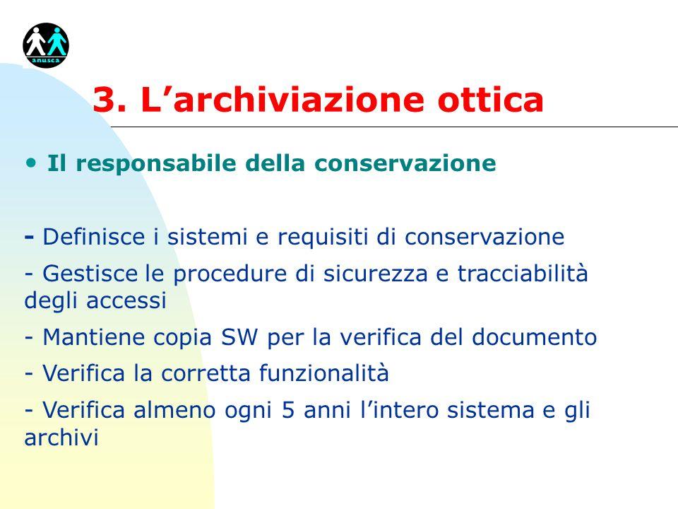 3. Larchiviazione ottica Il responsabile della conservazione - Definisce i sistemi e requisiti di conservazione - Gestisce le procedure di sicurezza e