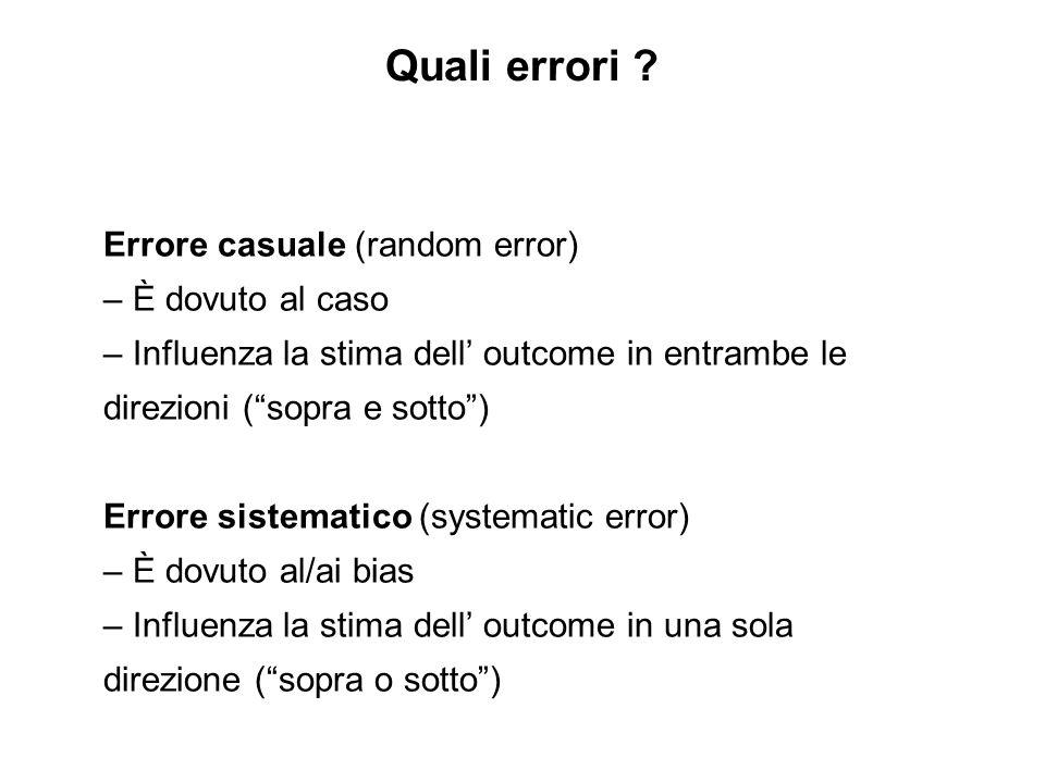 Errore casuale (random error) – È dovuto al caso – Influenza la stima dell outcome in entrambe le direzioni (sopra e sotto) Errore sistematico (system
