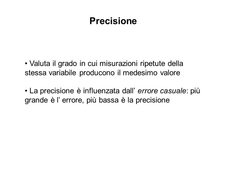 Valuta il grado in cui misurazioni ripetute della stessa variabile producono il medesimo valore La precisione è influenzata dall errore casuale: più g