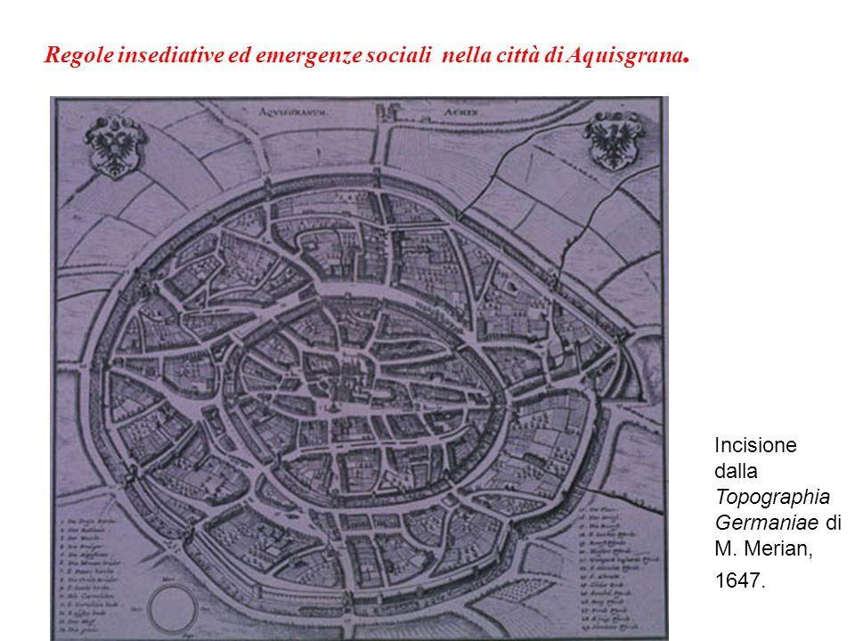 Incisione dalla Topographia Germaniae di M. Merian, 1647. Regole insediative ed emergenze sociali nella città di Aquisgrana.