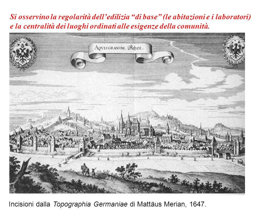 Incisioni dalla Topographia Germaniae di Mattäus Merian, 1647. Si osservino la regolarità delledilizia di base (le abitazioni e i laboratori) e la cen