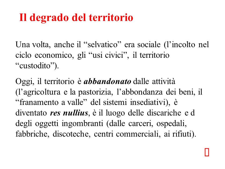 Il degrado del territorio Una volta, anche il selvatico era sociale (lincolto nel ciclo economico, gli usi civici, il territorio custodito). Oggi, il