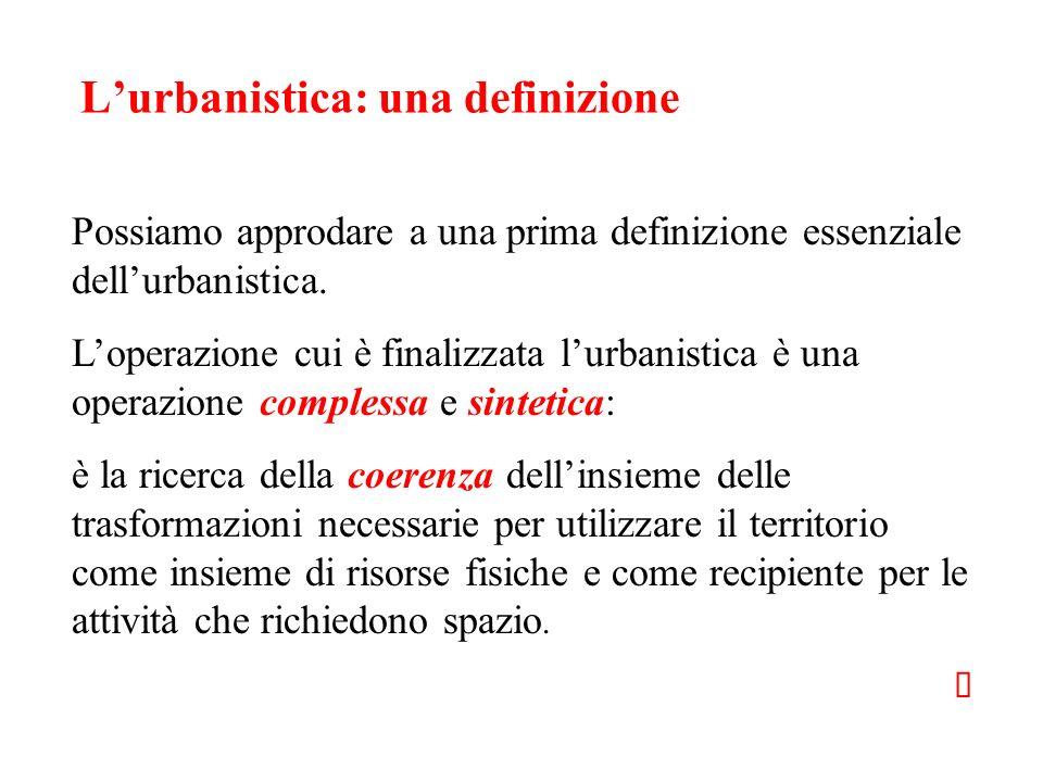 Lurbanistica: una definizione Possiamo approdare a una prima definizione essenziale dellurbanistica. Loperazione cui è finalizzata lurbanistica è una