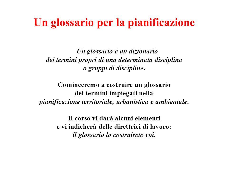 Un glossario per la pianificazione Un glossario è un dizionario dei termini propri di una determinata disciplina o gruppi di discipline. Cominceremo a