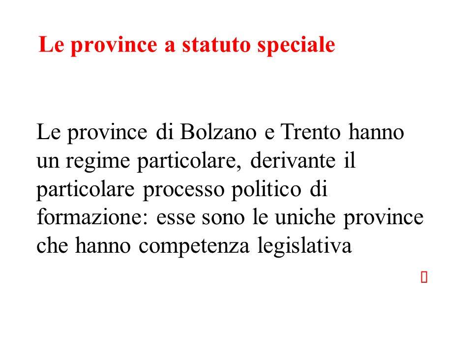 Le province a statuto speciale Le province di Bolzano e Trento hanno un regime particolare, derivante il particolare processo politico di formazione: