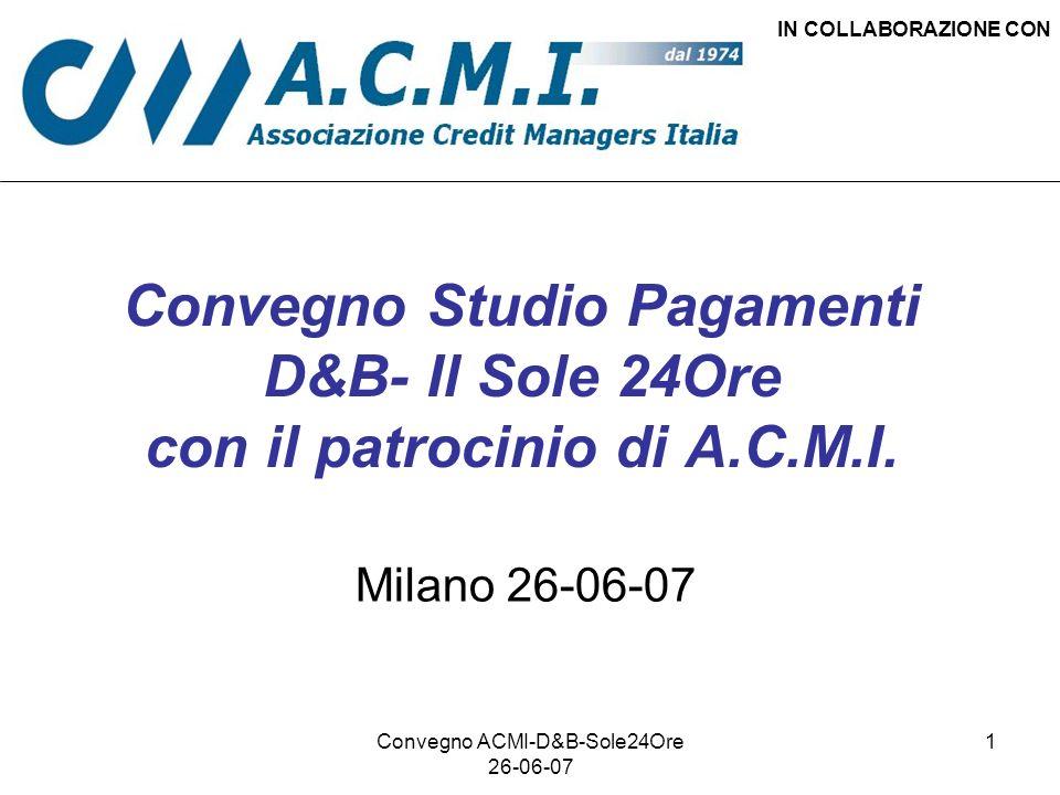 Convegno ACMI-D&B-Sole24Ore 26-06-07 1 Convegno Studio Pagamenti D&B- Il Sole 24Ore con il patrocinio di A.C.M.I. IN COLLABORAZIONE CON Milano 26-06-0