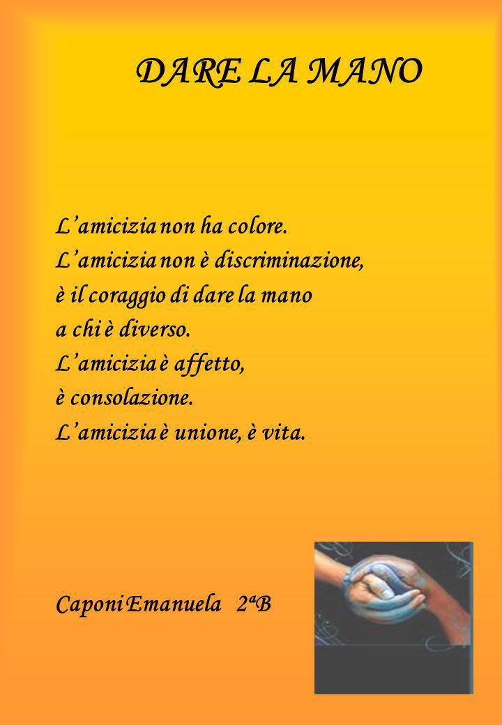 DARE LA MANO Lamicizia non ha colore. Lamicizia non è discriminazione, è il coraggio di dare la mano a chi è diverso. Lamicizia è affetto, è consolazi