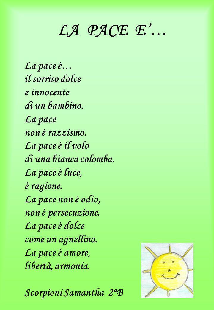 LA PACE E… La pace è… il sorriso dolce e innocente di un bambino. La pace non è razzismo. La pace è il volo di una bianca colomba. La pace è luce, è r