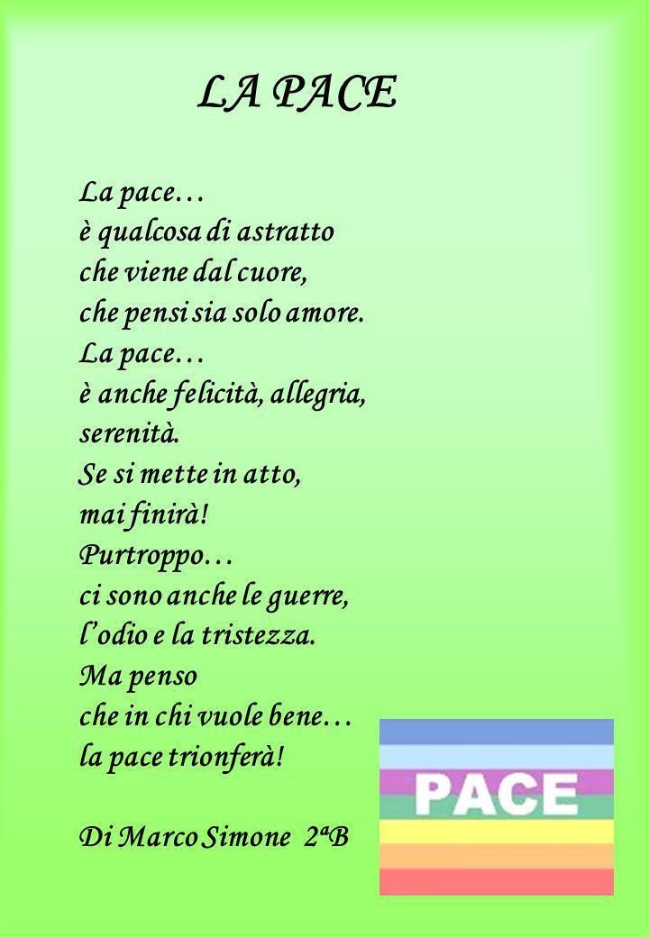 LA PACE La pace… è qualcosa di astratto che viene dal cuore, che pensi sia solo amore. La pace… è anche felicità, allegria, serenità. Se si mette in a