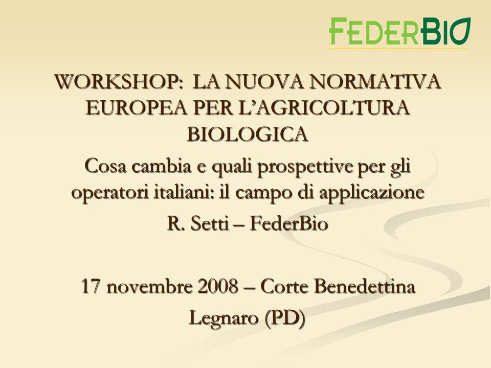 WORKSHOP: LA NUOVA NORMATIVA EUROPEA PER LAGRICOLTURA BIOLOGICA Cosa cambia e quali prospettive per gli operatori italiani: il campo di applicazione R.