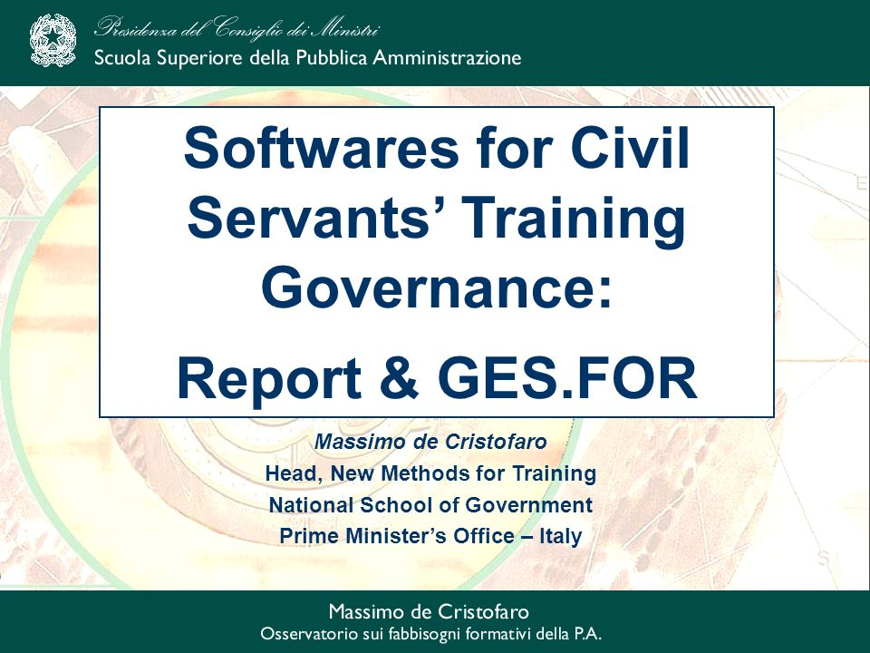 Massimo de Cristofaro Head, New Methods for Training National School of Government Prime Ministers Office – Italy Softwares for Civil Servants Training Governance: Report & GES.FOR