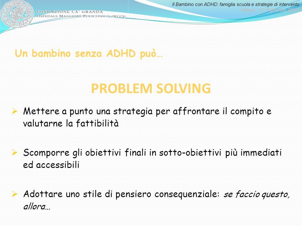 Il Bambino con ADHD: famiglia scuola e strategie di intervento Milano, 10 Febbraio 2012 Mettere a punto una strategia per affrontare il compito e valu