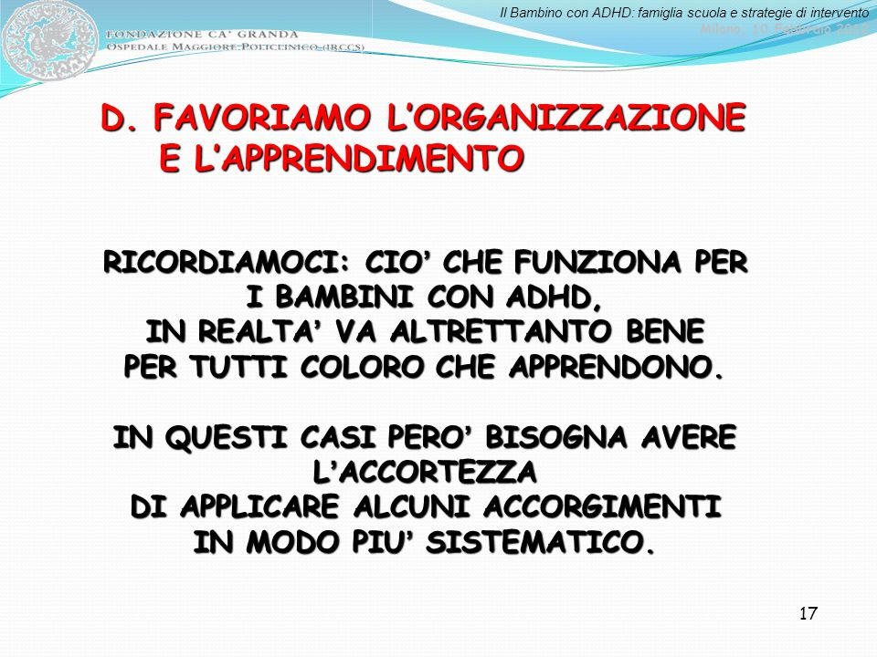 Il Bambino con ADHD: famiglia scuola e strategie di intervento Milano, 10 Febbraio 2012 17 D. FAVORIAMO LORGANIZZAZIONE E LAPPRENDIMENTO E LAPPRENDIME