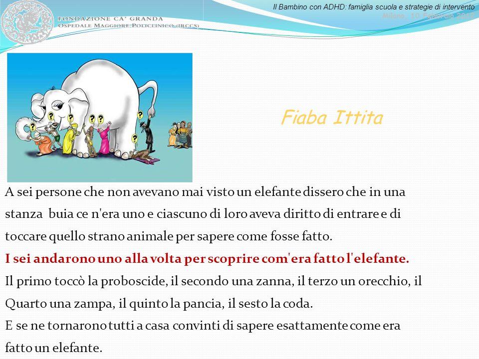Il Bambino con ADHD: famiglia scuola e strategie di intervento Milano, 10 Febbraio 2012 A sei persone che non avevano mai visto un elefante dissero ch