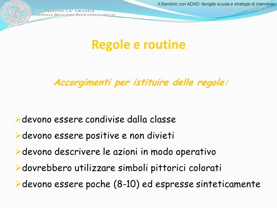 Il Bambino con ADHD: famiglia scuola e strategie di intervento Milano, 10 Febbraio 2012 Regole e routine Accorgimenti per istituire delle regole: devo