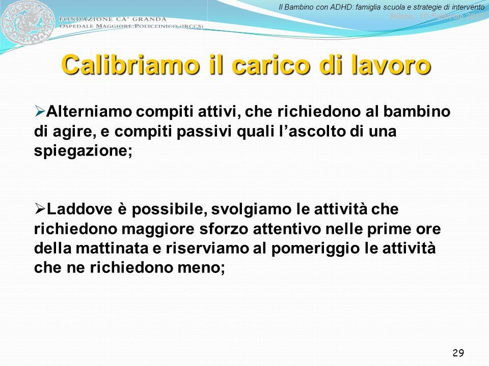 Il Bambino con ADHD: famiglia scuola e strategie di intervento Milano, 10 Febbraio 2012 29 Calibriamo il carico di lavoro Alterniamo compiti attivi, c