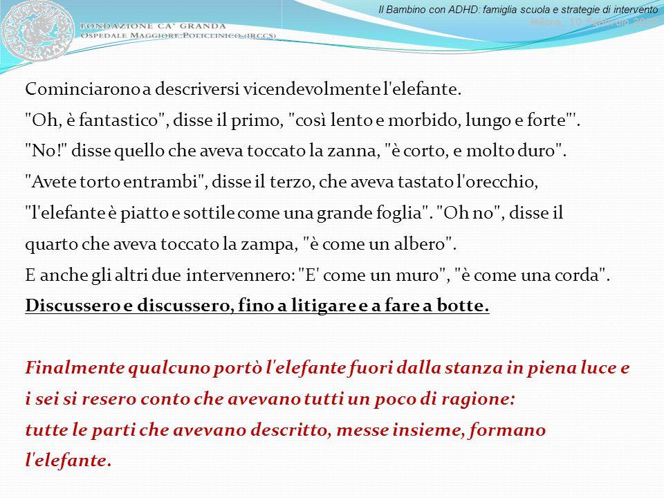 Il Bambino con ADHD: famiglia scuola e strategie di intervento Milano, 10 Febbraio 2012 Cominciarono a descriversi vicendevolmente l'elefante.