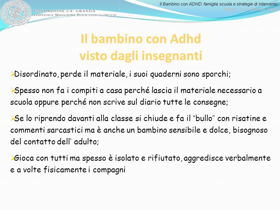 Il Bambino con ADHD: famiglia scuola e strategie di intervento Milano, 10 Febbraio 2012 Il bambino con Adhd visto dagli insegnanti Disordinato, perde