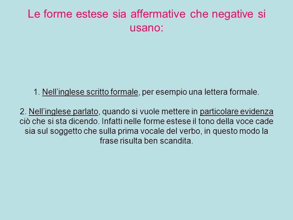 Uso delle forme estese Le forme estese sia affermative che negative si usano: 1. Nellinglese scritto formale, per esempio una lettera formale. 2. Nell