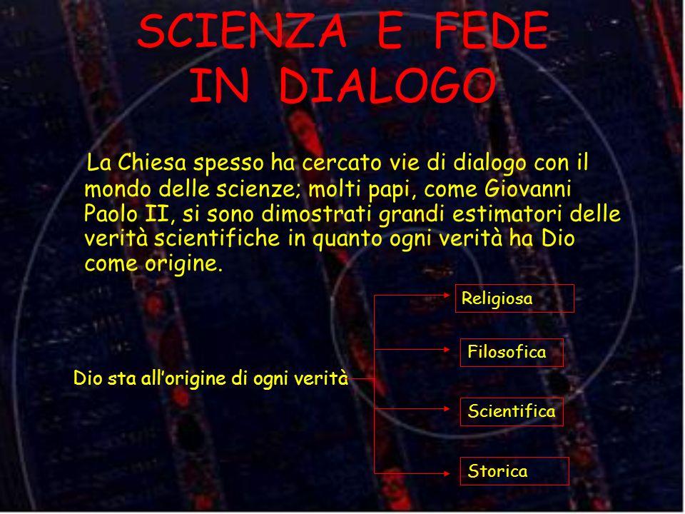 SCIENZA E FEDE IN DIALOGO La Chiesa spesso ha cercato vie di dialogo con il mondo delle scienze; molti papi, come Giovanni Paolo II, si sono dimostrat
