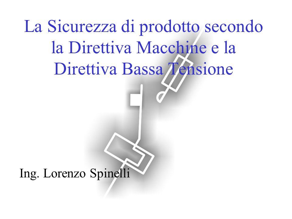 La Sicurezza di prodotto secondo la Direttiva Macchine e la Direttiva Bassa Tensione Ing. Lorenzo Spinelli