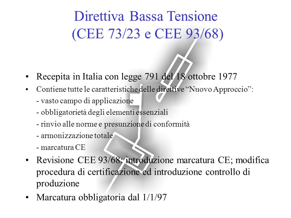 Direttiva Bassa Tensione (CEE 73/23 e CEE 93/68) Recepita in Italia con legge 791 del 18 ottobre 1977 Contiene tutte le caratteristiche delle direttiv