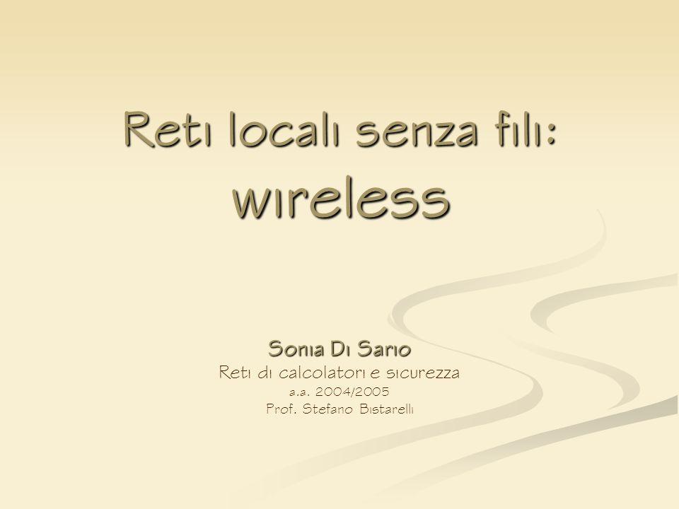 Reti locali senza fili: wireless Sonia Di Sario Reti di calcolatori e sicurezza a.a. 2004/2005 Prof. Stefano Bistarelli
