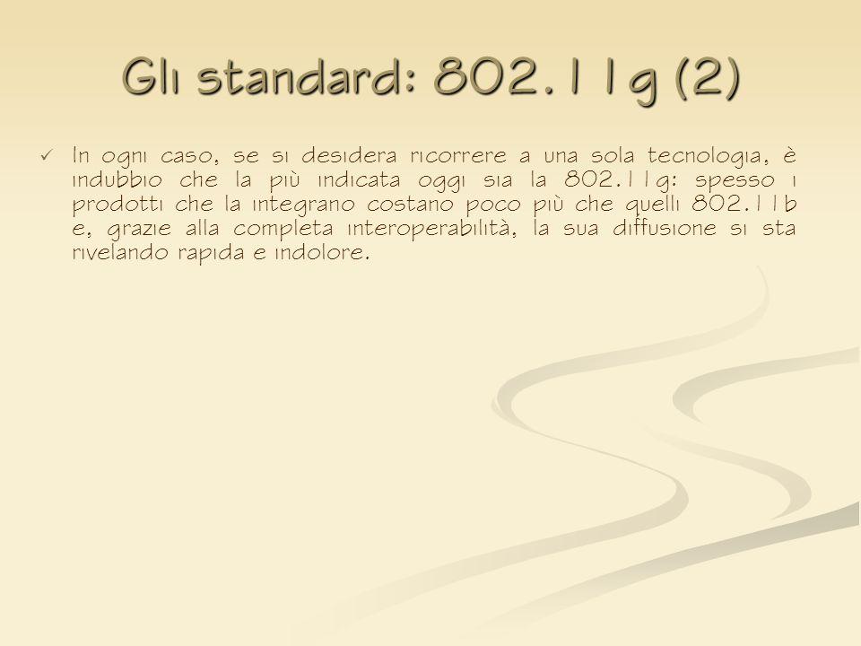 Gli standard: 802.11g (2) In ogni caso, se si desidera ricorrere a una sola tecnologia, è indubbio che la più indicata oggi sia la 802.11g: spesso i p