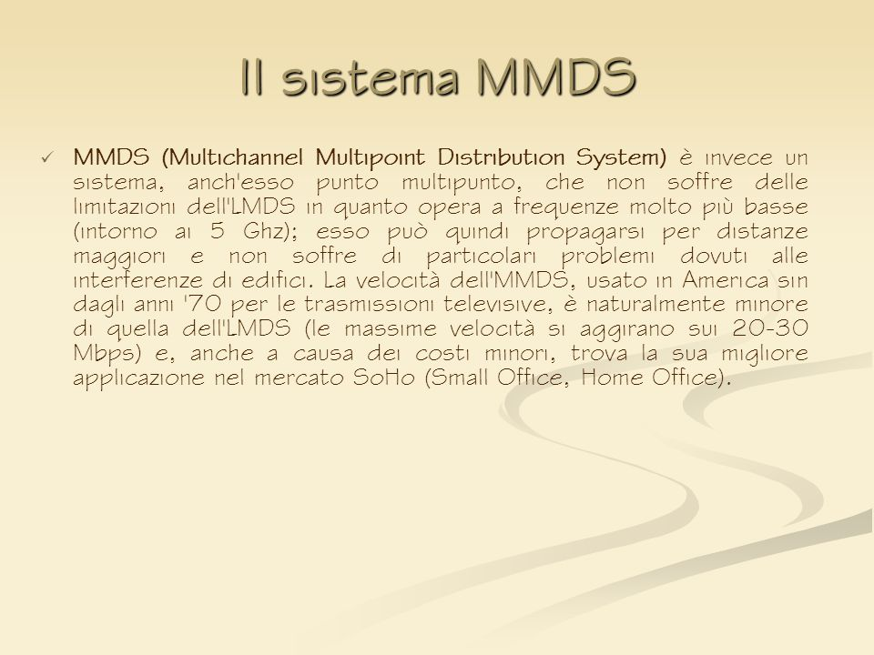 Il sistema MMDS MMDS (Multichannel Multipoint Distribution System) è invece un sistema, anch'esso punto multipunto, che non soffre delle limitazioni d