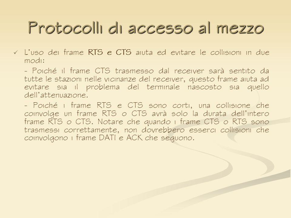 Protocolli di accesso al mezzo Luso dei frame RTS e CTS aiuta ed evitare le collisioni in due modi: - Poiché il frame CTS trasmesso dal receiver sarà