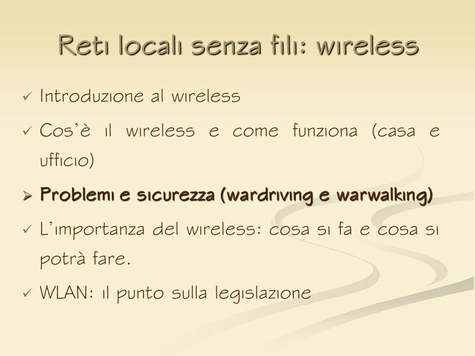 Reti locali senza fili: wireless Introduzione al wireless Cosè il wireless e come funziona (casa e ufficio) Problemi e sicurezza (wardriving e warwalk