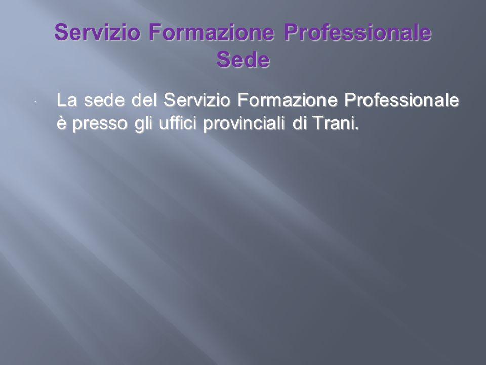 Servizio Formazione Professionale Sede La sede del Servizio Formazione Professionale è presso gli uffici provinciali di Trani. La sede del Servizio Fo