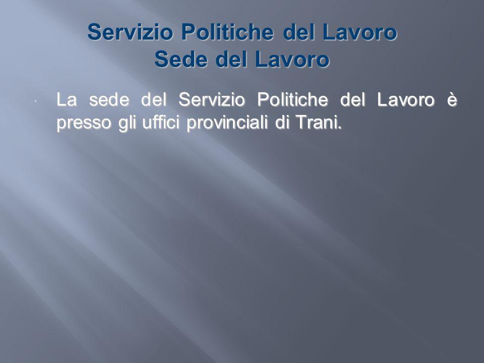 Servizio Politiche del Lavoro Sede del Lavoro La sede del Servizio Politiche del Lavoro è presso gli uffici provinciali di Trani. La sede del Servizio