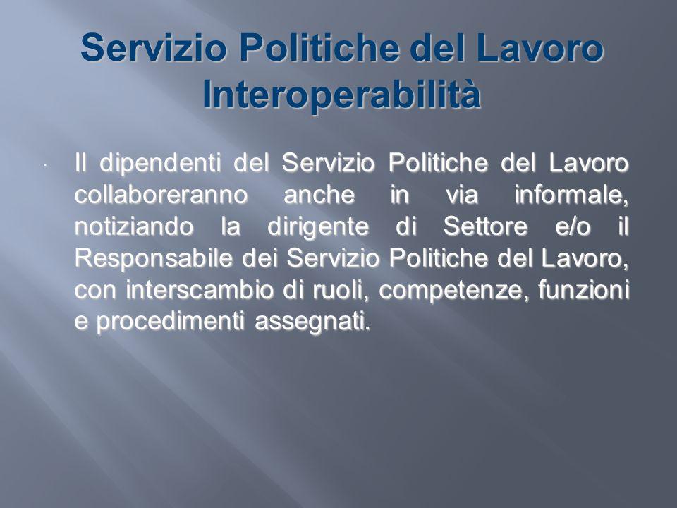 Servizio Politiche del Lavoro Interoperabilità Il dipendenti del Servizio Politiche del Lavoro collaboreranno anche in via informale, notiziando la di