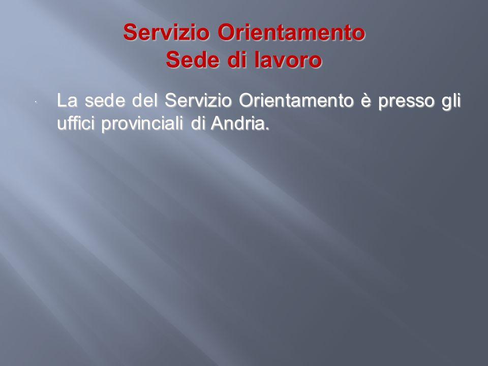 Servizio Orientamento Sede di lavoro La sede del Servizio Orientamento è presso gli uffici provinciali di Andria. La sede del Servizio Orientamento è