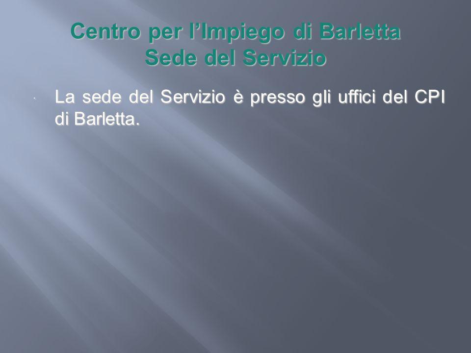 Centro per lImpiego di Barletta Sede del Servizio La sede del Servizio è presso gli uffici del CPI di Barletta. La sede del Servizio è presso gli uffi