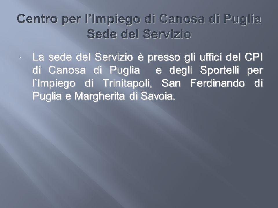 Centro per lImpiego di Canosa di Puglia Sede del Servizio La sede del Servizio è presso gli uffici del CPI di Canosa di Puglia e degli Sportelli per l