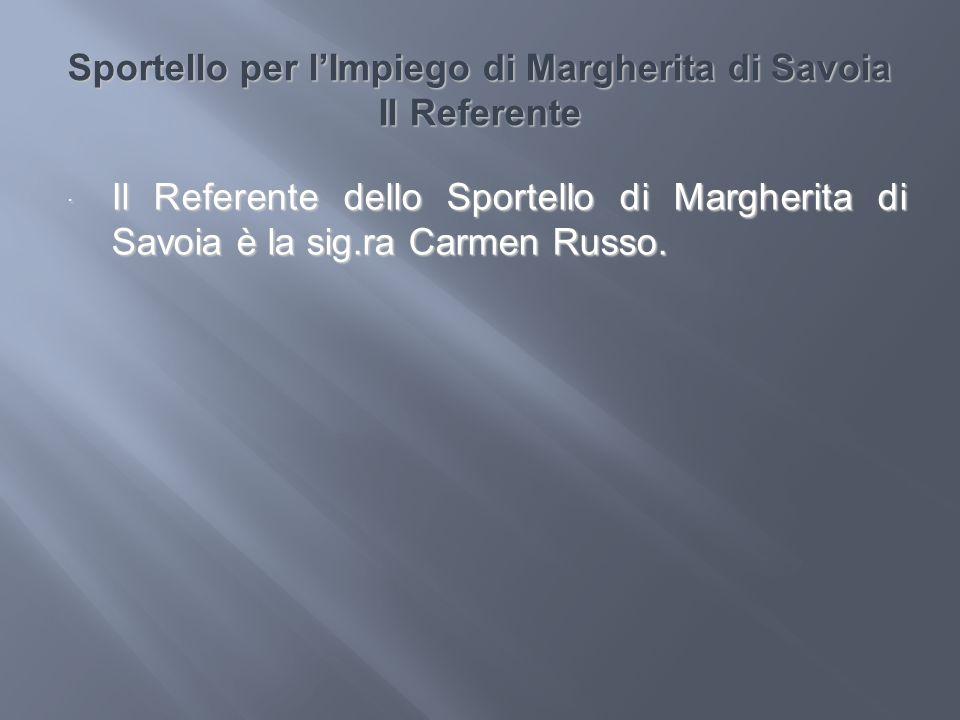 Sportello per lImpiego di Margherita di Savoia Il Referente Il Referente dello Sportello di Margherita di Savoia è la sig.ra Carmen Russo. Il Referent