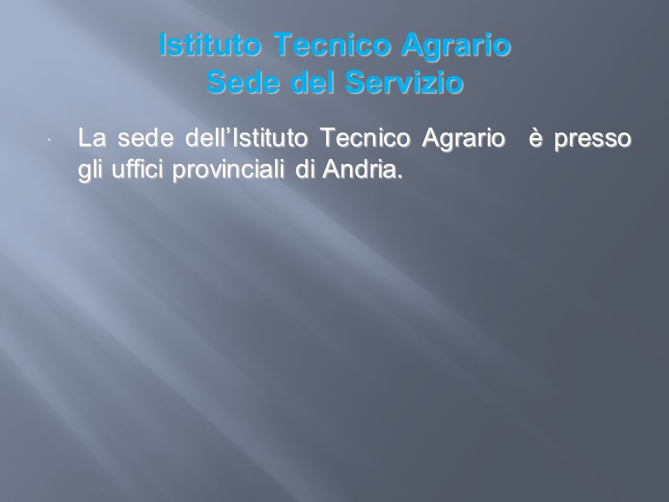 Istituto Tecnico Agrario Sede del Servizio La sede dellIstituto Tecnico Agrario è presso gli uffici provinciali di Andria. La sede dellIstituto Tecnic