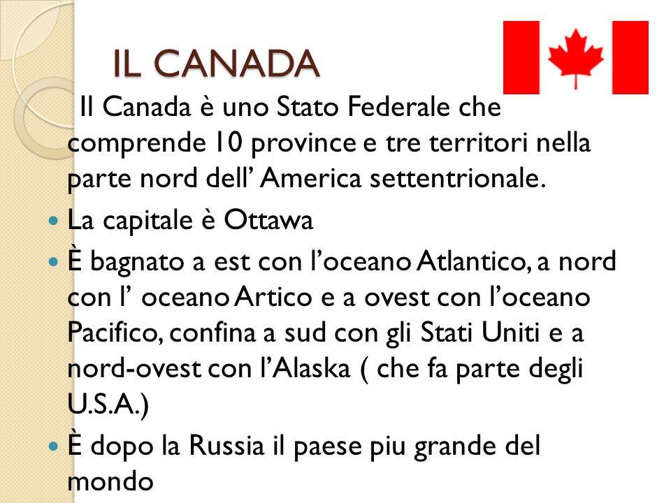 IL CANADA Il Canada è uno Stato Federale che comprende 10 province e tre territori nella parte nord dell America settentrionale. La capitale è Ottawa