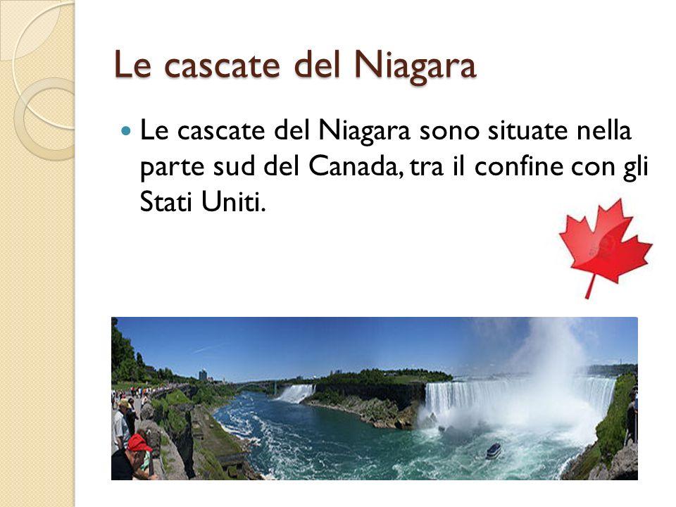Le cascate del Niagara Le cascate del Niagara sono situate nella parte sud del Canada, tra il confine con gli Stati Uniti.