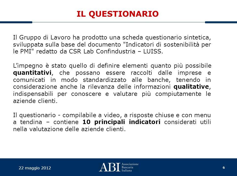 6 22 maggio 2012 IL QUESTIONARIO Il Gruppo di Lavoro ha prodotto una scheda questionario sintetica, sviluppata sulla base del documento Indicatori di sostenibilità per le PMI redatto da CSR Lab Confindustria – LUISS.