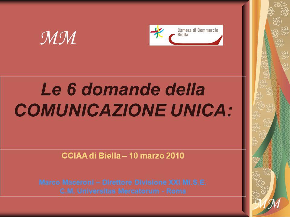 MM Le 6 domande della COMUNICAZIONE UNICA: CCIAA di Biella – 10 marzo 2010 Marco Maceroni – Direttore Divisione XXI Mi.S.E.