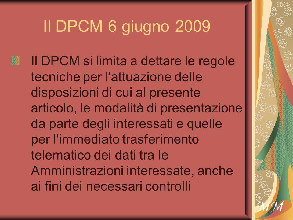 MM Il DPCM 6 giugno 2009 Il DPCM si limita a dettare le regole tecniche per l attuazione delle disposizioni di cui al presente articolo, le modalità di presentazione da parte degli interessati e quelle per l immediato trasferimento telematico dei dati tra le Amministrazioni interessate, anche ai fini dei necessari controlli