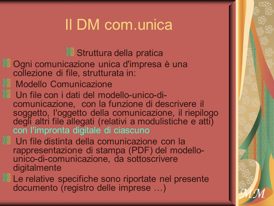 MM Il DM com.unica Struttura della pratica Ogni comunicazione unica d impresa è una collezione di file, strutturata in: Modello Comunicazione Un file con i dati del modello-unico-di- comunicazione, con la funzione di descrivere il soggetto, I oggetto della comunicazione, il riepilogo degli altri file allegati (relativi a modulistiche e atti) con I impronta digitale di ciascuno Un file distinta della comunicazione con la rappresentazione di stampa (PDF) del modello- unico-di-comunicazione, da sottoscrivere digitalmente Le relative specifiche sono riportate nel presente documento (registro delle imprese …)