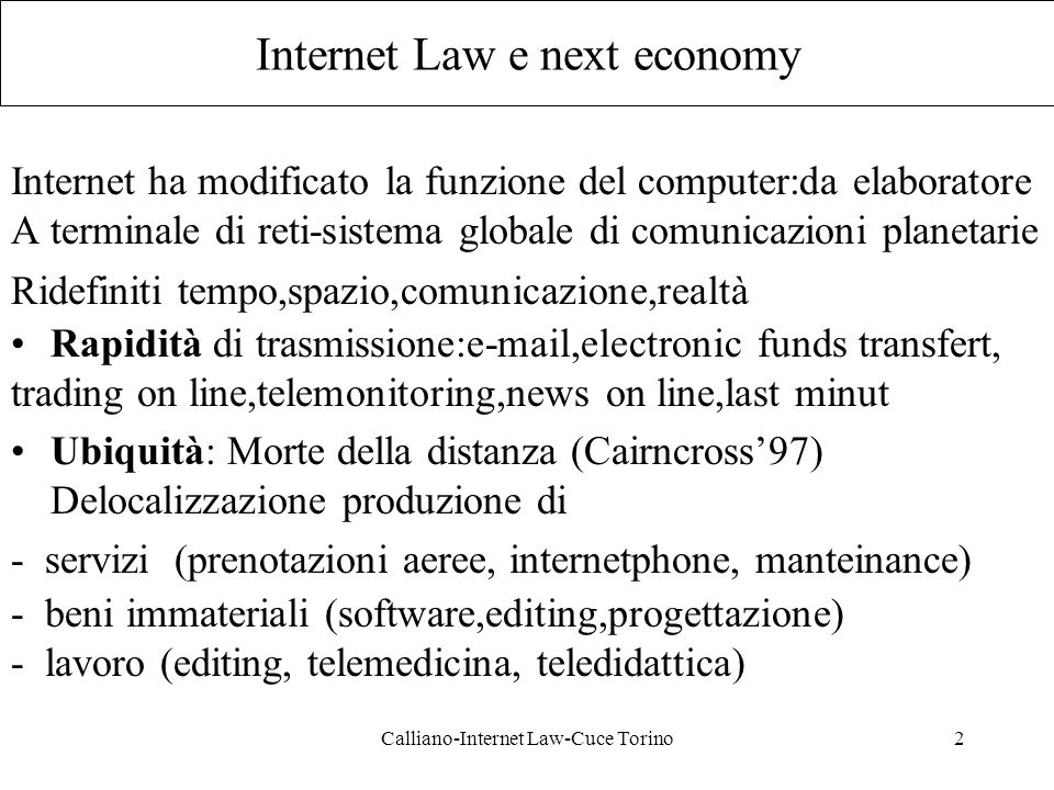 Calliano-Internet Law-Cuce Torino3 Internet Law e next economy Interattività: One to one (trading,data exchange,coprogettazione) One to many (siti informativi, e-advertising,public offer, listservice,aste on line, telnet, www) Many to many(chat line,usenet,IRC) Virtualità: Dematerializzazione (virtual delivery) Materializzazione (virtual store,virtual community)