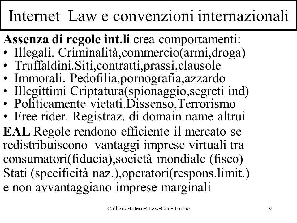 Calliano-Internet Law-Cuce Torino9 Internet Law e convenzioni internazionali Assenza di regole int.li crea comportamenti: Illegali.