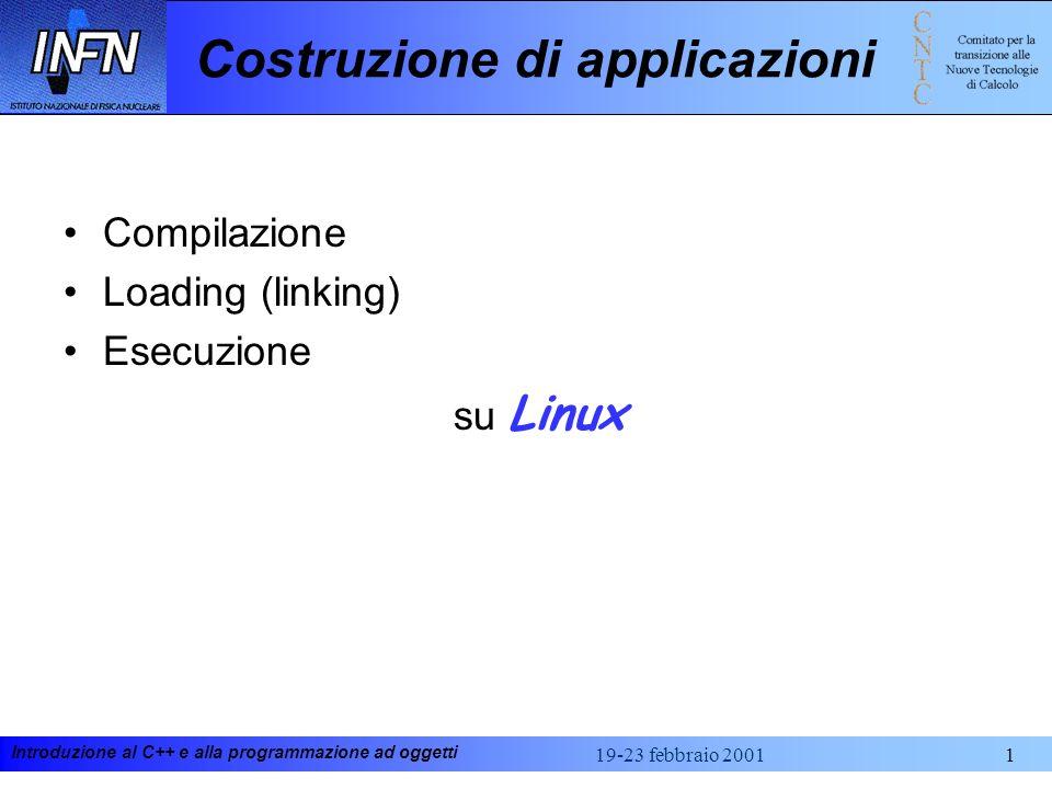 Introduzione al C++ e alla programmazione ad oggetti 19-23 febbraio 20011 Costruzione di applicazioni Compilazione Loading (linking) Esecuzione su Linux